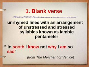1. Blank verse unrhymed lines with an arrangement of unstressed and stressed