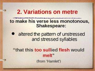 2. Variations on metre to make his verse less monotonous, Shakespeare: 	alter
