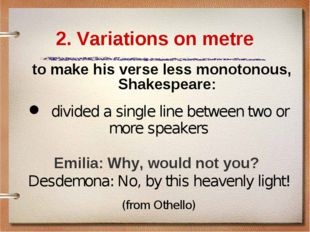 2. Variations on metre to make his verse less monotonous, Shakespeare: 	divid