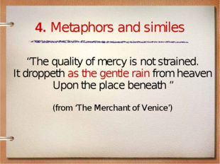 "4. Metaphors and similes ""The quality of mercy is not strained. It droppeth a"