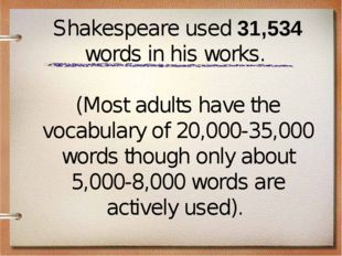 Shakespeare used 31,534 words in his works. (Most adults have the vocabulary