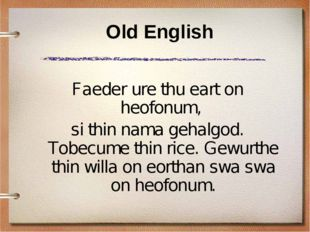 Old English Faeder ure thu eart on heofonum, si thin nama gehalgod. Tobecume