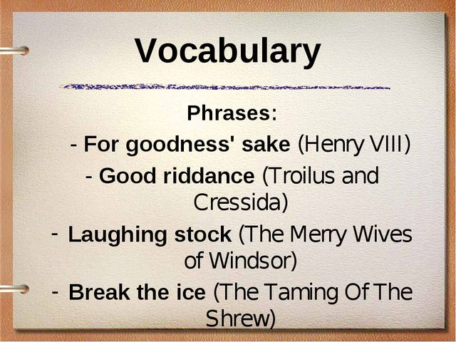 Vocabulary Phrases: 	- For goodness' sake (Henry VIII) - Good riddance (Troil...