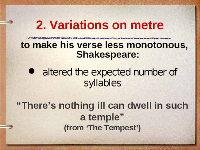 2. Variations on metre to make his verse less monotonous, Shakespeare: 	alter...