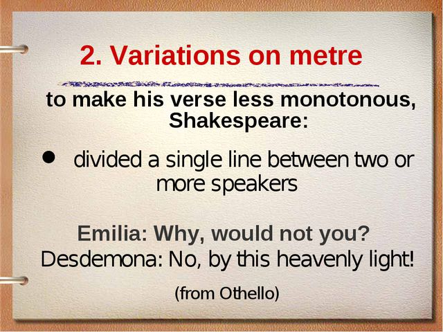 2. Variations on metre to make his verse less monotonous, Shakespeare: 	divid...