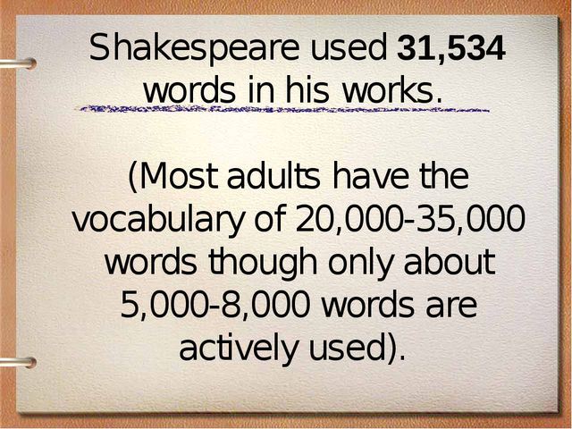 Shakespeare used 31,534 words in his works. (Most adults have the vocabulary...