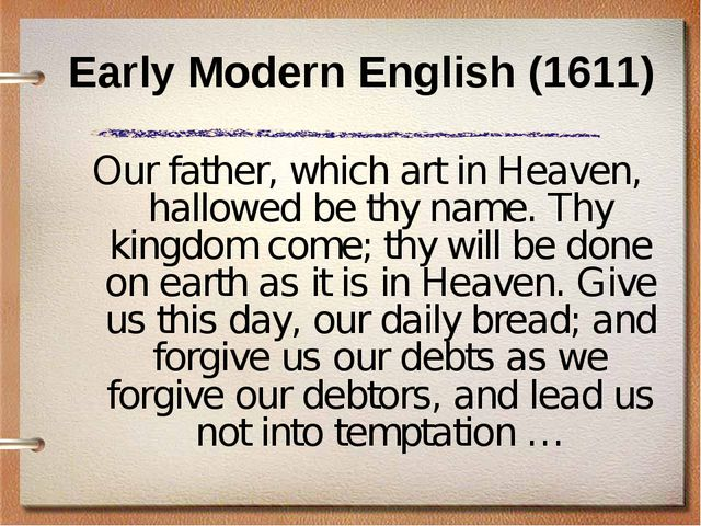 Early Modern English (1611) Our father, which art in Heaven, hallowed be thy...