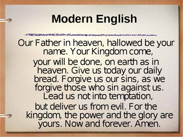 Modern English Our Father in heaven, hallowed be your name. Your Kingdom come...