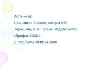 Источники: 1.«Физика» 8 класс, авторы А.В. Перышкин, Е.М. Гутник. Издательств