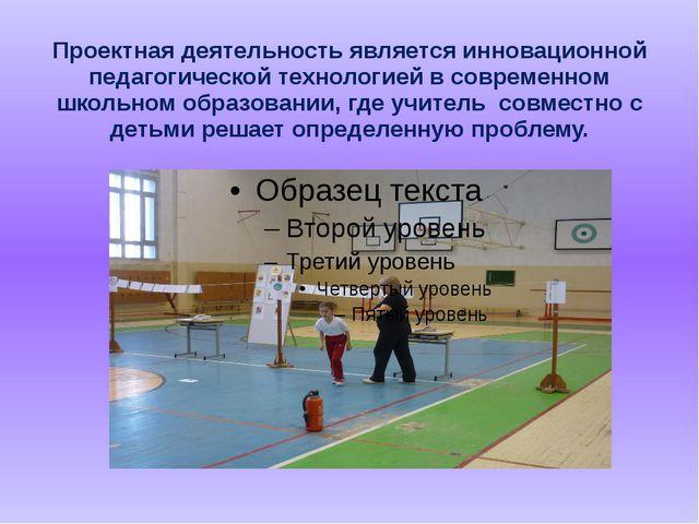 Проектная деятельность является инновационной педагогической технологией в со...