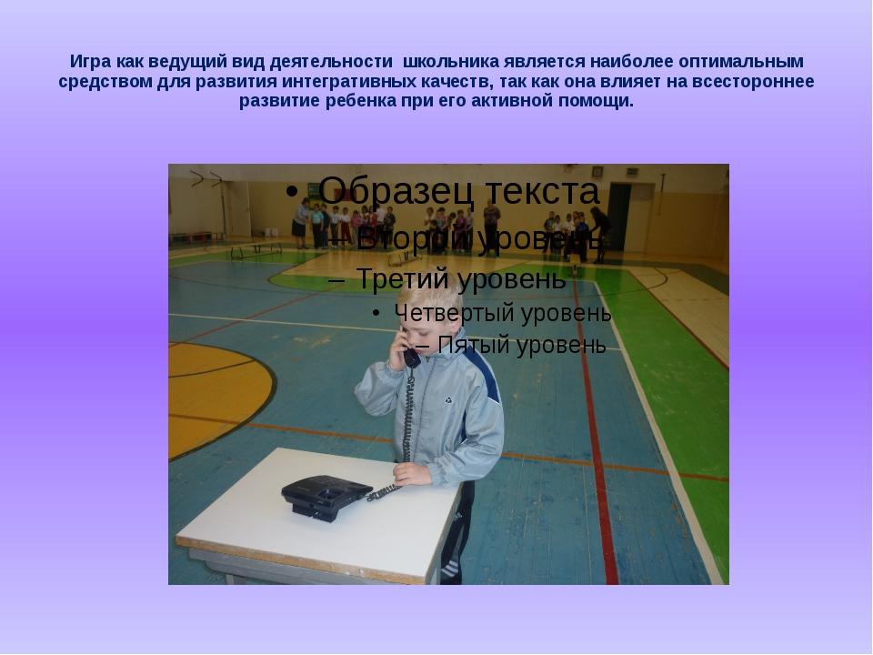 Игра как ведущий вид деятельности школьника является наиболее оптимальным сре...