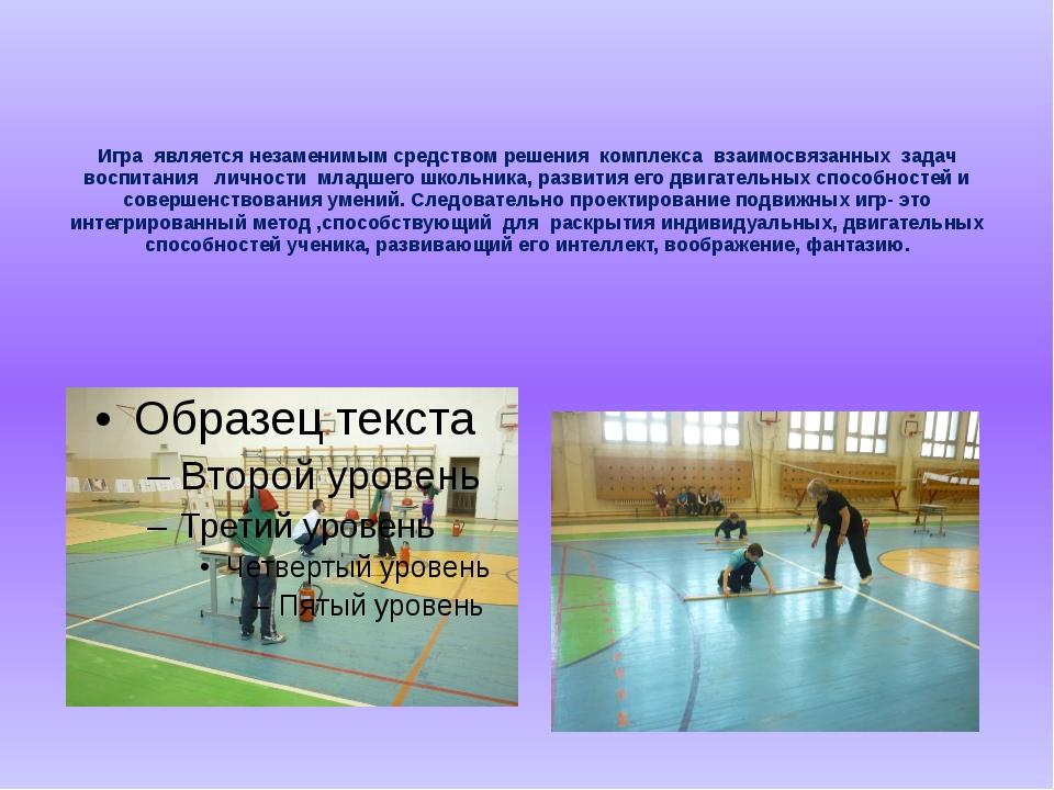 Игра является незаменимым средством решения комплекса взаимосвязанных задач...