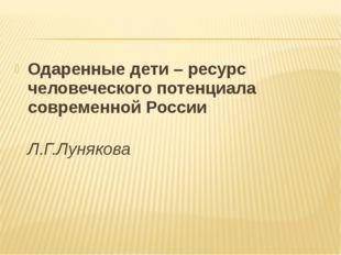 Одаренные дети – ресурс человеческого потенциала современной России Л.Г.Луняк