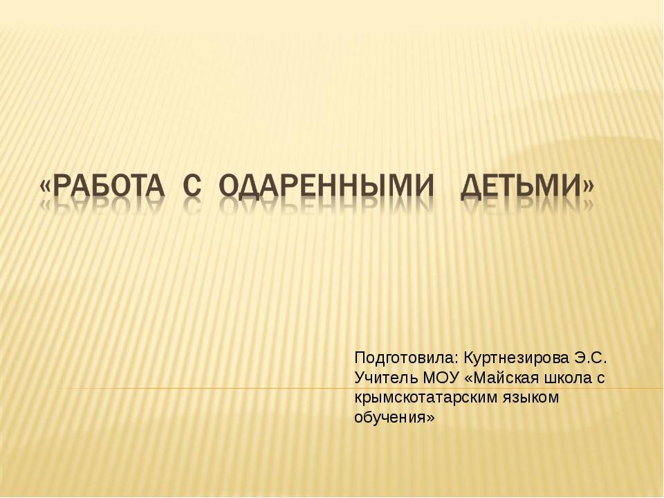 Подготовила: Куртнезирова Э.С. Учитель МОУ «Майская школа с крымскотатарским...