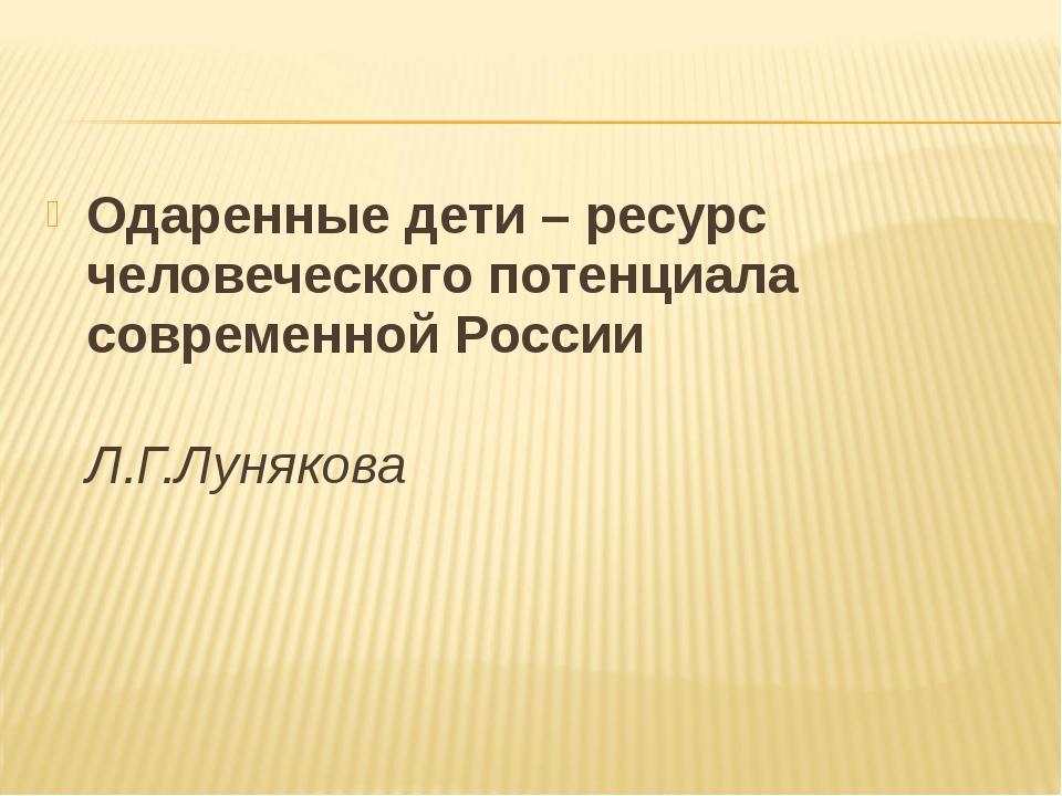 Одаренные дети – ресурс человеческого потенциала современной России Л.Г.Луняк...