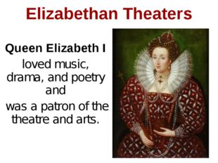 Elizabethan Theaters Queen Elizabeth I loved music, drama, and poetry and was