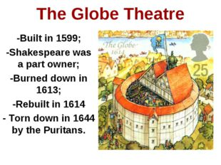 -Built in 1599; -Shakespeare was a part owner; -Burned down in 1613; -Rebuilt