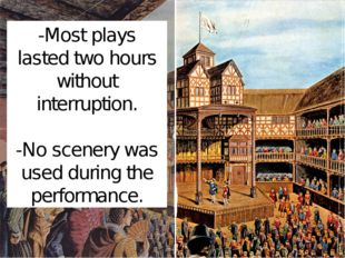 -Most plays lasted two hours without interruption. -No scenery was used durin