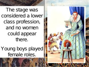 The stage was considered a lower class profession, and no women could appear