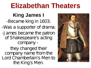 Elizabethan Theaters King James I -Became king in 1603; -Was a supporter of d