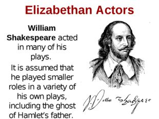 William Shakespeare acted in many of his plays. It is assumed that he played