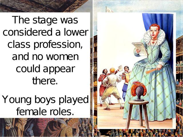 The stage was considered a lower class profession, and no women could appear...