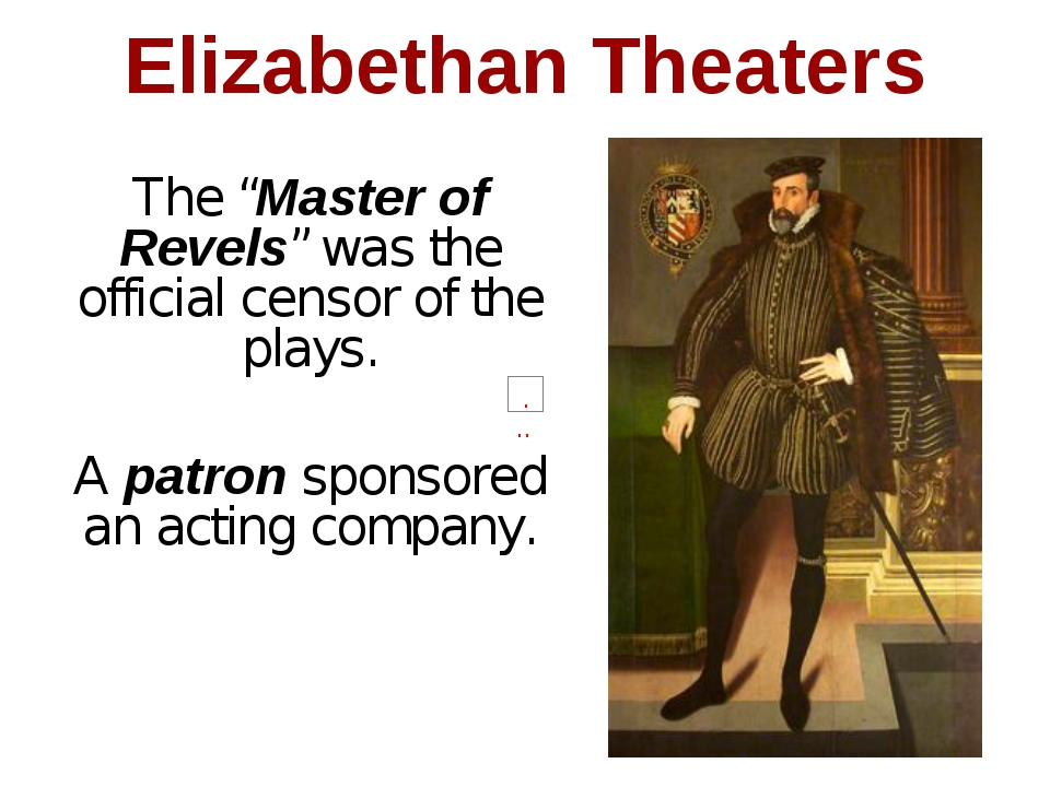 "Elizabethan Theaters The ""Master of Revels"" was the official censor of the pl..."