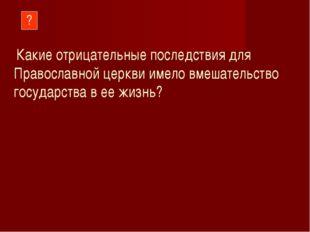 ? Какие отрицательные последствия для Православной церкви имело вмешательство