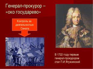 Генерал-прокурор – «око государево» Контроль за деятельностью Сената В 1722 г