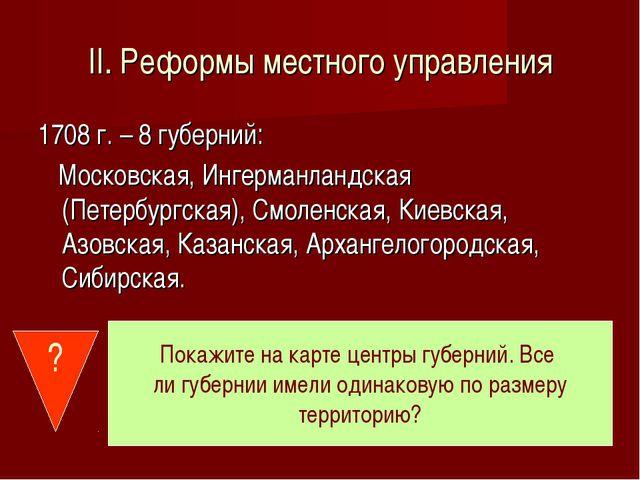 II. Реформы местного управления 1708 г. – 8 губерний: Московская, Ингерманлан...