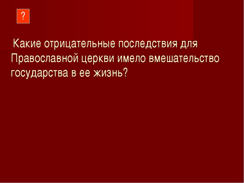 ? Какие отрицательные последствия для Православной церкви имело вмешательство...