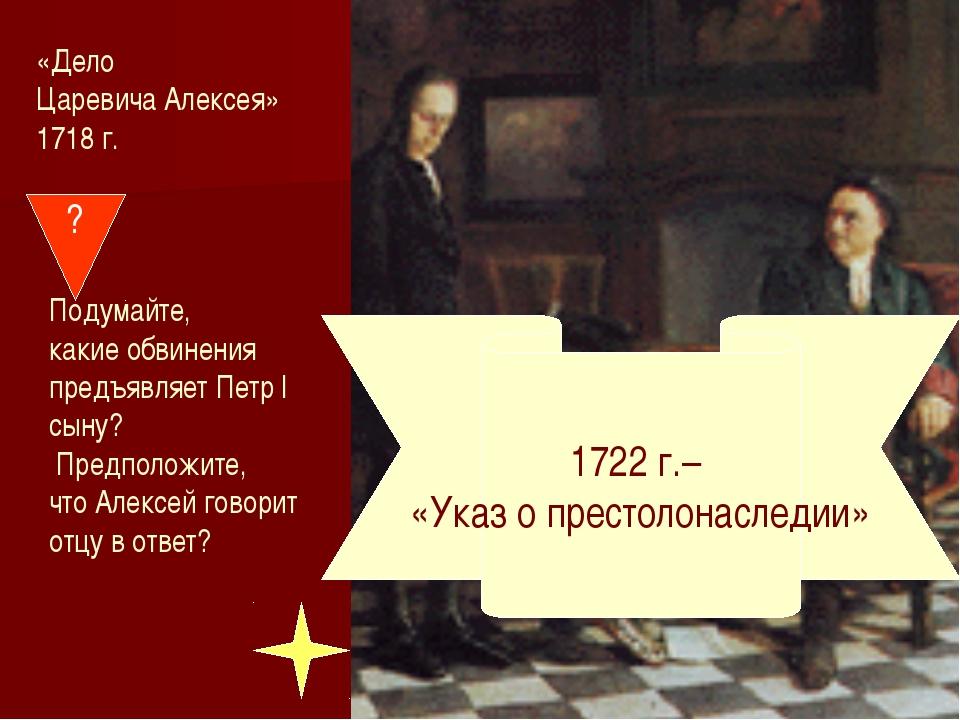 «Дело Царевича Алексея» 1718 г. ? Подумайте, какие обвинения предъявляет Петр...