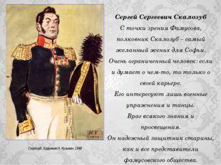 Сергей Сергеевич Скалозуб С точки зрения Фамусова, полковник Скалозуб – самый