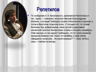 Репетилов По сообщению А. Н. Веселовского, оригиналом Репетилова (от лат.: re
