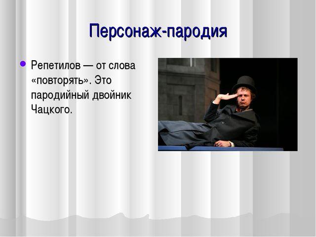 Персонаж-пародия Репетилов — от слова «повторять». Это пародийный двойник Чац...
