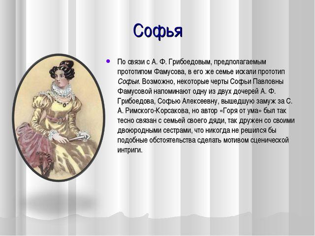 Софья По связи с А. Ф. Грибоедовым, предполагаемым прототипом Фамусова, в его...