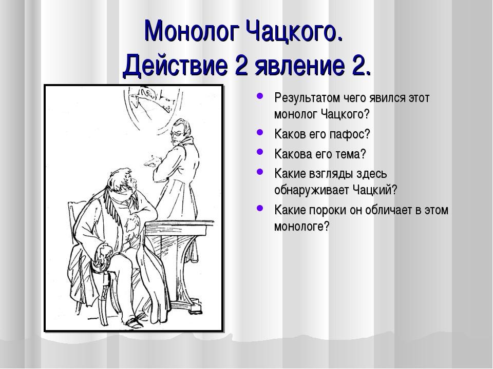 Монолог Чацкого. Действие 2 явление 2. Результатом чего явился этот монолог Ч...