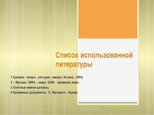 Список использованной литературы 1 Целина : вчера , сегодня, завтра. Астана ,