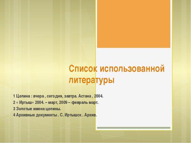 Список использованной литературы 1 Целина : вчера , сегодня, завтра. Астана ,...