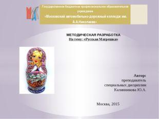 МЕТОДИЧЕСКАЯ РАЗРАБОТКА На тему: «Русская Матрешка» Автор: преподаватель спец