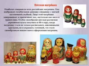 Вятская матрёшка Наиболее северная из всех российских матрешек. Она изображае