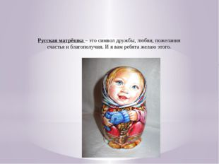 Русская матрёшка – это символ дружбы, любви, пожелания счастья и благополучия