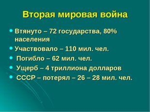 Вторая мировая война Втянуто – 72 государства, 80% населения Участвовало – 11