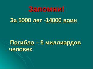 Запомни! За 5000 лет -14000 воин Погибло – 5 миллиардов человек