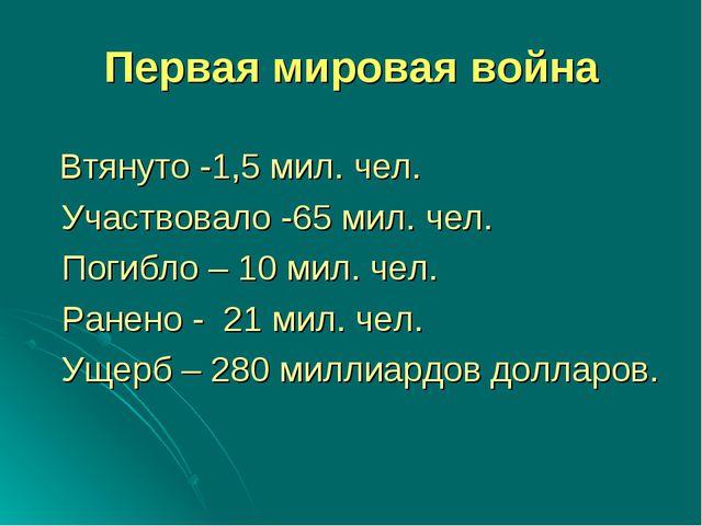 Первая мировая война Втянуто -1,5 мил. чел. Участвовало -65 мил. чел. Погибло...