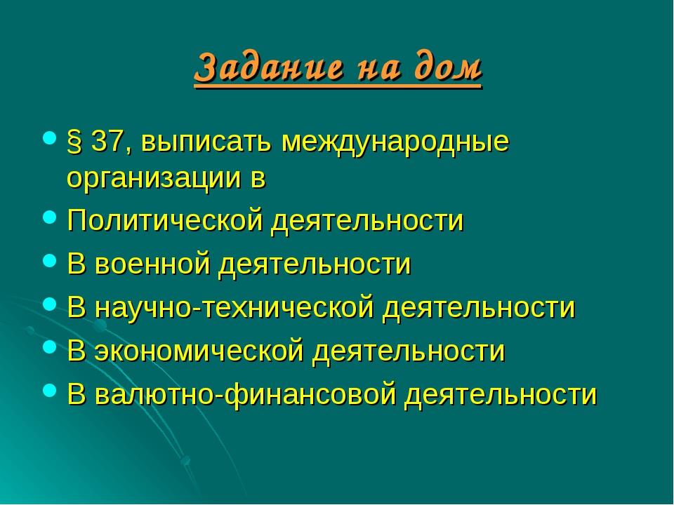 Задание на дом § 37, выписать международные организации в Политической деятел...