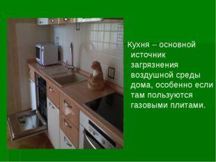 Кухня – основной источник загрязнения воздушной среды дома, особенно если та