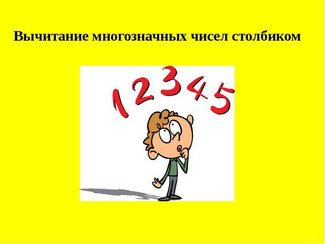 Вычитание многозначных чисел столбиком