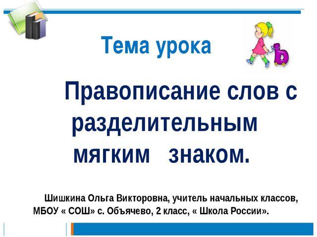 Тема урока Правописание слов с разделительным мягким знаком. Шишкина Ольга Ви...