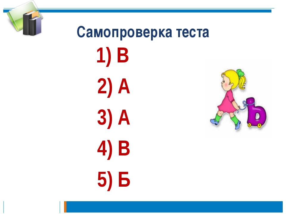 Самопроверка теста 1) В 2) А 3) А 4) В 5) Б